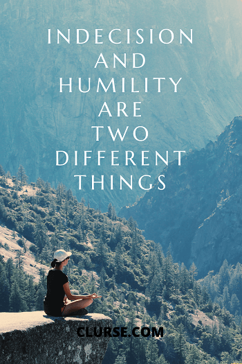 Indecision and humility