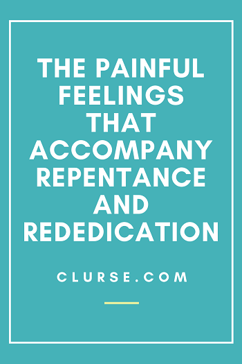 The Painful Feelings that Accompany Repentance and Rededication